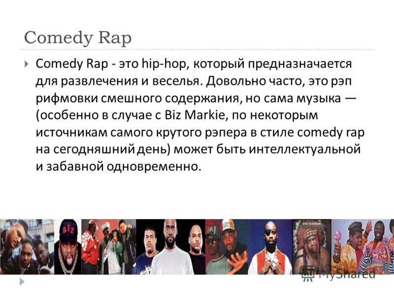 Comedy Rap Comedy Rap - это hip-hop, который предназначается для развлечения и веселья. Довольно часто, это рэп рифмовки смешного содержания, но сама музыка ( особенно в случае с Biz Markie, по некоторым источникам самого крутого рэпера в стиле comed