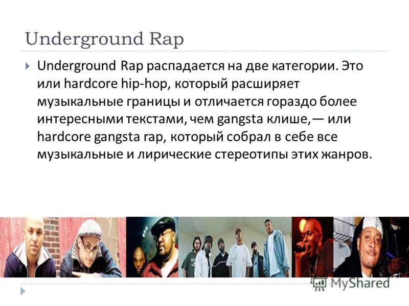 Underground Rap Underground Rap распадается на две категории. Это или hardcore hip-hop, который расширяет музыкальные границы и отличается гораздо более интересными текстами, чем gangsta клише, или hardcore gangsta rap, который собрал в себе все музы