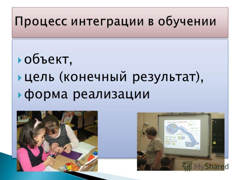 объект, цель (конечный результат), форма реализации объект, цель (конечный результат), форма реализации