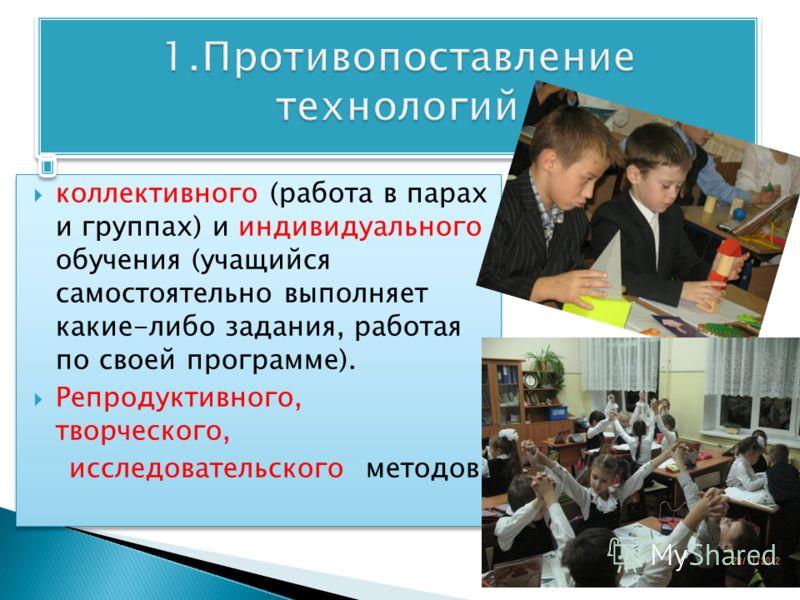 коллективного (работа в парах и группах) и индивидуального обучения (учащийся самостоятельно выполняет какие-либо задания, работая по своей программе). Репродуктивного, творческого, исследовательского методов. коллективного (работа в парах и группах)