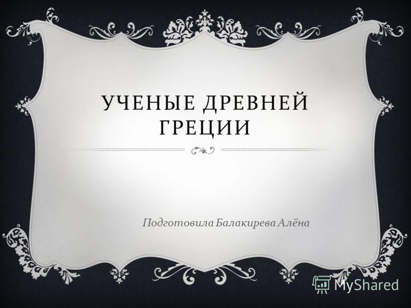 УЧЕНЫЕ ДРЕВНЕЙ ГРЕЦИИ Подготовила Балакирева Алёна