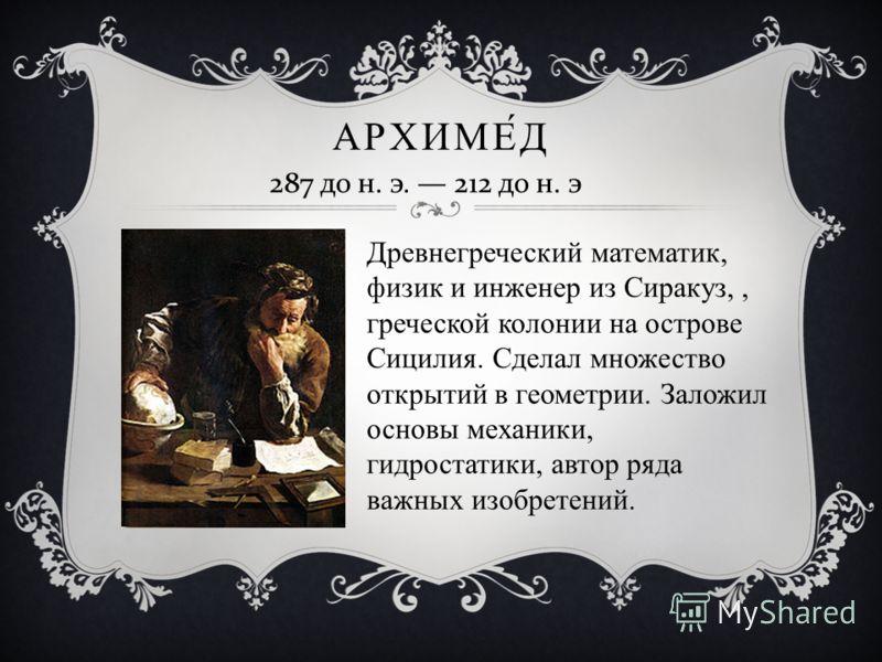 АРХИМЕД 287 до н. э. 212 до н. э Древнегреческий математик, физик и инженер из Сиракуз,, греческой колонии на острове Сицилия. Сделал множество открытий в геометрии. Заложил основы механики, гидростатики, автор ряда важных изобретений.