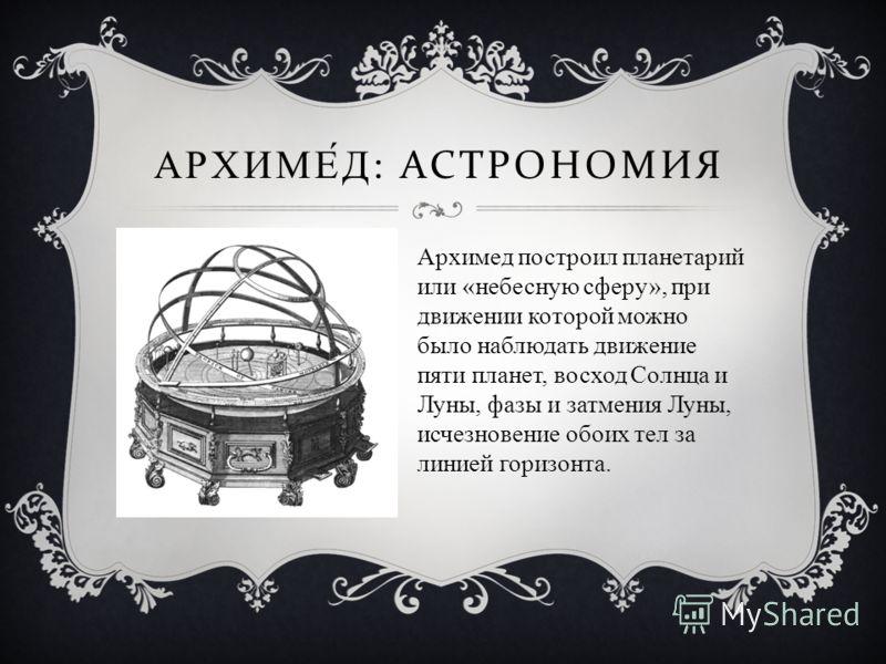 АРХИМЕД : АСТРОНОМИЯ Архимед построил планетарий или «небесную сферу», при движении которой можно было наблюдать движение пяти планет, восход Солнца и Луны, фазы и затмения Луны, исчезновение обоих тел за линией горизонта.
