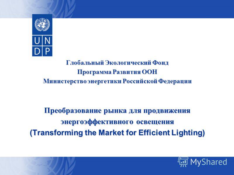 Глобальный Экологический Фонд Программа Развития ООН Министерство энергетики Российской Федерации Преобразование рынка для продвижения энергоэффективного освещения (Transforming the Market for Efficient Lighting)