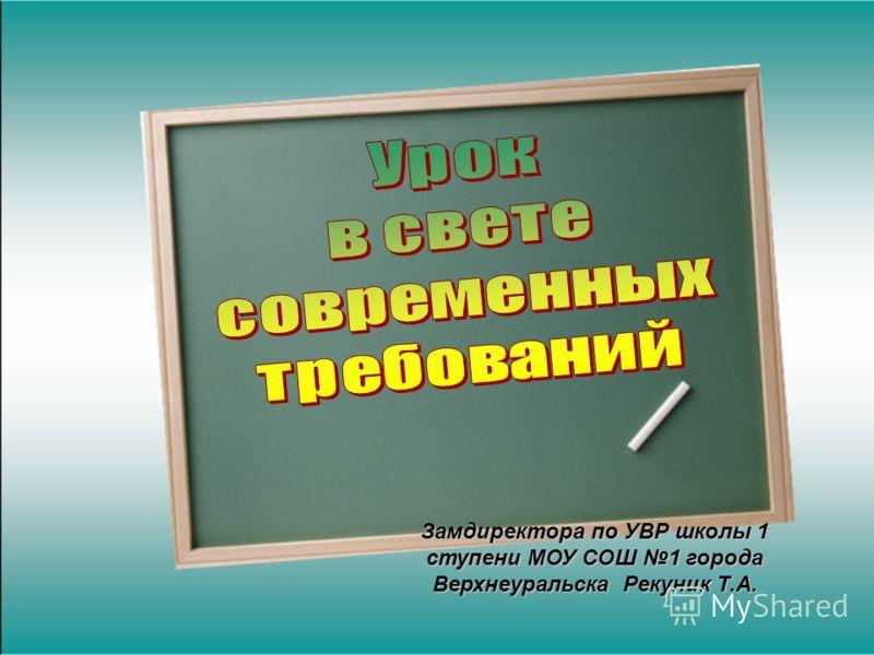 Замдиректора по УВР школы 1 ступени МОУ СОШ 1 города Верхнеуральска Рекуник Т.А.