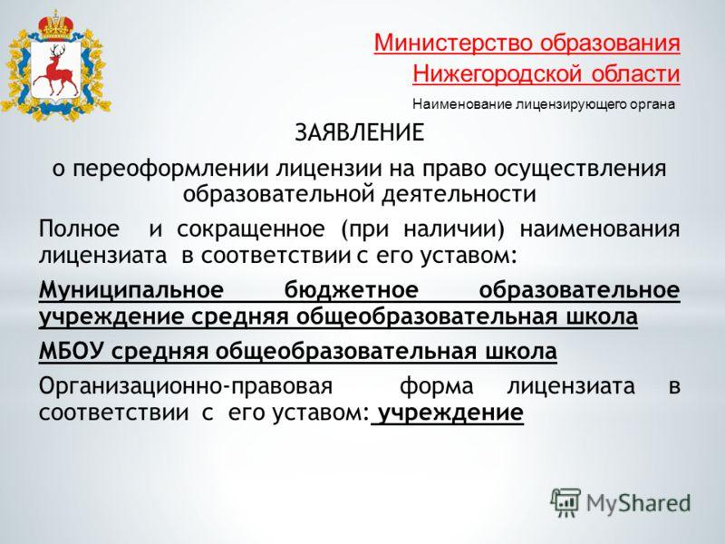 Министерство образования Нижегородской области Наименование лицензирующего органа ЗАЯВЛЕНИЕ о переоформлении лицензии на право осуществления образовательной деятельности Полное и сокращенное (при наличии) наименования лицензиата в соответствии с его