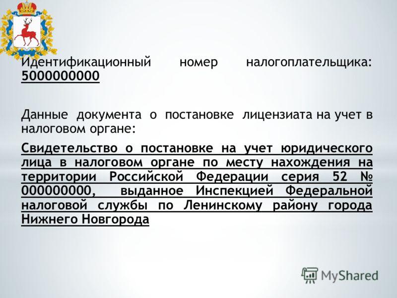 Идентификационный номер налогоплательщика: 5000000000 Данные документа о постановке лицензиата на учет в налоговом органе: Свидетельство о постановке на учет юридического лица в налоговом органе по месту нахождения на территории Российской Федерации