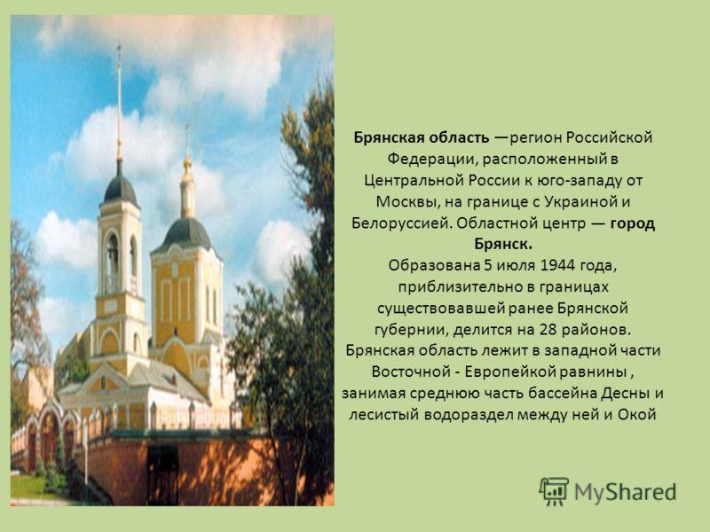 Брянская область регион Российской Федерации, расположенный в Центральной России к юго-западу от Москвы, на границе с Украиной и Белоруссией. Областной центр город Брянск. Образована 5 июля 1944 года, приблизительно в границах существовавшей ранее Бр