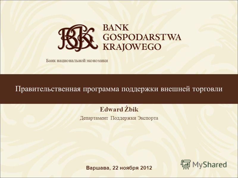 Правительственная программа поддержки внешней торговли Edward Żbik Департамент Поддержки Экспорта Варшава, 22 ноября 2012 Банк национальной экономики