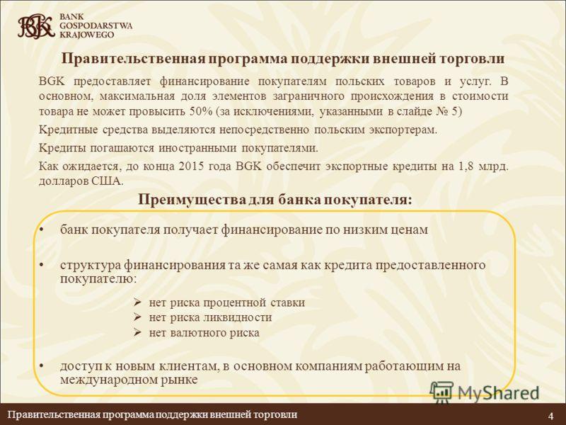 4 BGK предоставляет финансирование покупателям польских товаров и услуг. В основном, максимальная доля элементов заграничного происхождения в стоимости товара не может провысить 50% (за исключениями, указанными в слайде 5) Kредитные средства выделяют