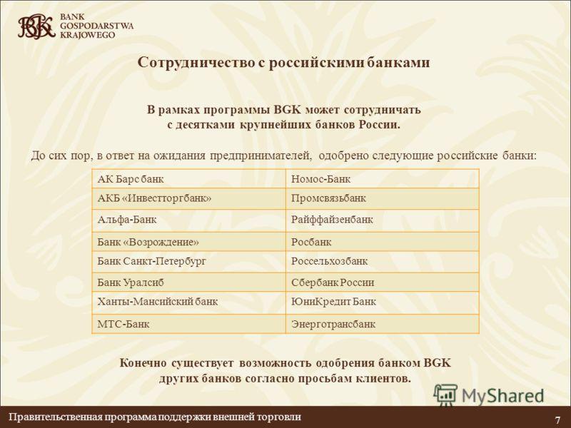 7 Сотрудничество с российскими банками В рамках программы BGK может сотрудничать с десятками крупнейших банков России. До сих пор, в ответ на ожидания предпринимателей, одобрено следующие российские банки: Конечно существует возможность одобрения бан