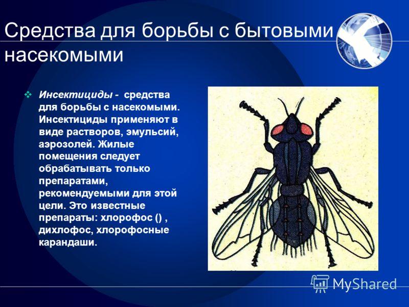 Средства для борьбы с бытовыми насекомыми Инсектициды - средства для борьбы с насекомыми. Инсектициды применяют в виде растворов, эмульсий, аэрозолей. Жилые помещения следует обрабатывать только препаратами, рекомендуемыми для этой цели. Это известны
