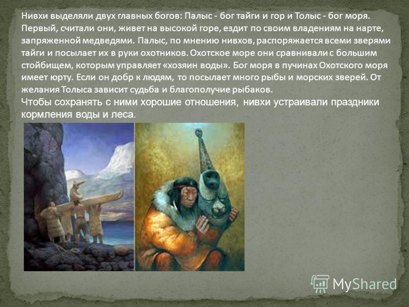 Нивхи выделяли двух главных богов: Палыс - бог тайги и гор и Толыс - бог моря. Первый, считали они, живет на высокой горе, ездит по своим владениям на нарте, запряженной медведями. Палыс, по мнению нивхов, распоряжается всеми зверями тайги и посылает