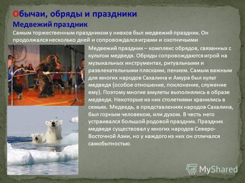 Обычаи, обряды и праздники Медвежий праздник Самым торжественным праздником у нивхов был медвежий праздник. Он продолжался несколько дней и сопровождался играми и охотничьими состязаниями. Медвежий праздник – комплекс обрядов, связанных с культом мед