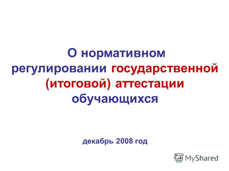 О нормативном регулировании государственной (итоговой) аттестации обучающихся декабрь 2008 год