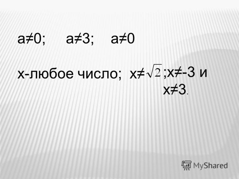 а0; а3; а0 х-любое число; х ;х-3 и х3.