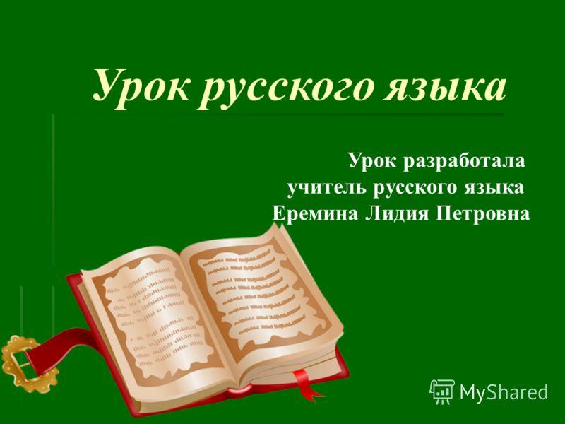 Урок русского языка Урок разработала учитель русского языка Еремина Лидия Петровна