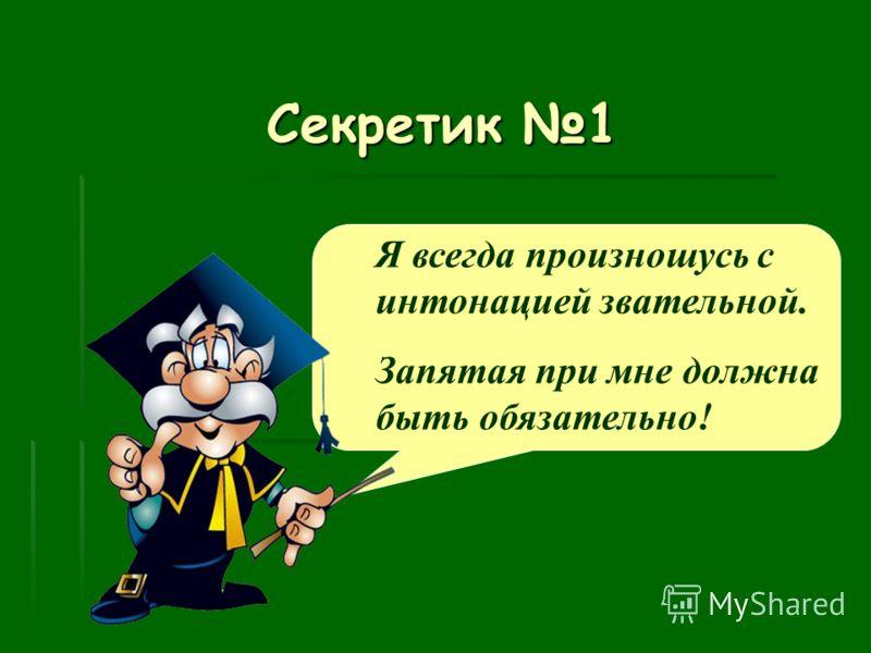 Секретик 1 Я всегда произношусь с интонацией звательной. Запятая при мне должна быть обязательно!