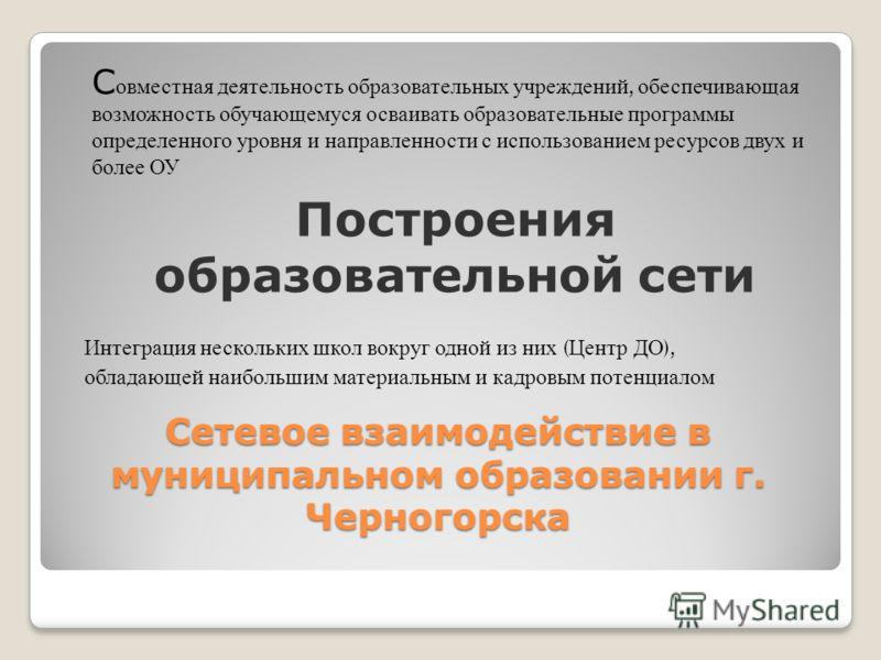 Сетевое взаимодействие в муниципальном образовании г. Черногорска С овместная деятельность образовательных учреждений, обеспечивающая возможность обучающемуся осваивать образовательные программы определенного уровня и направленности с использованием