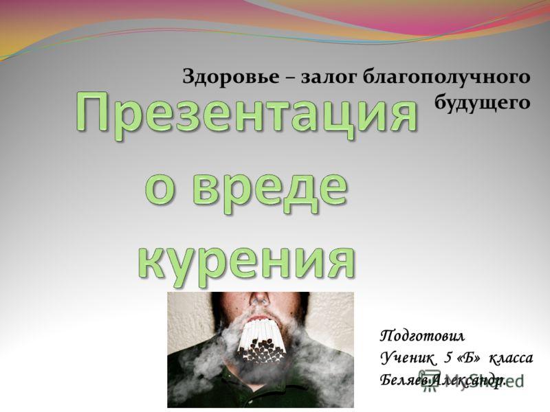 Здоровье – залог благополучного будущего Подготовил Ученик 5 «Б» класса Беляев Александр.