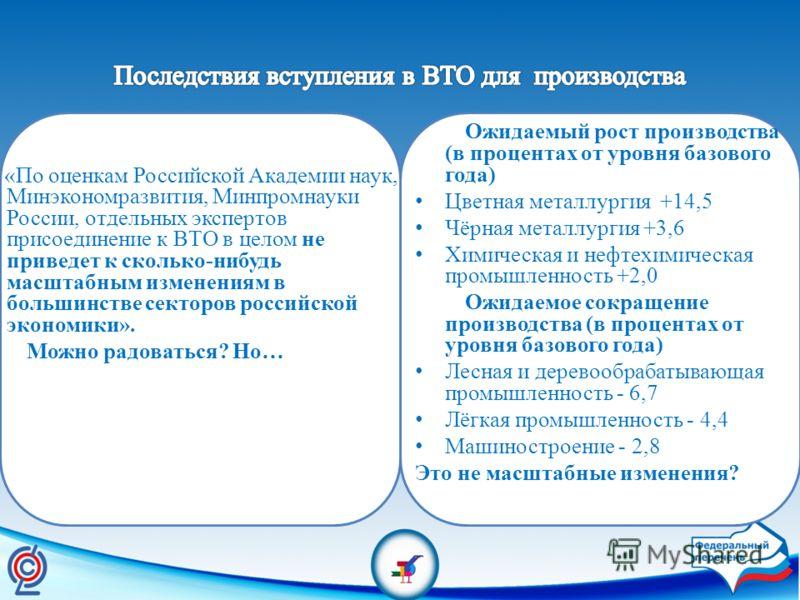 «По оценкам Российской Академии наук, Минэкономразвития, Минпромнауки России, отдельных экспертов присоединение к ВТО в целом не приведет к сколько-нибудь масштабным изменениям в большинстве секторов российской экономики». Можно радоваться? Но… Ожида