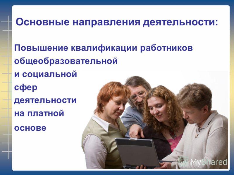 Основные направления деятельности: Повышение квалификации работников общеобразовательной и социальной сфер деятельности на платной основе