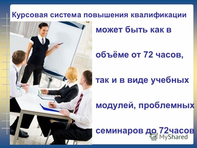 Курсовая система повышения квалификации может быть как в объёме от 72 часов, так и в виде учебных модулей, проблемных семинаров до 72часов