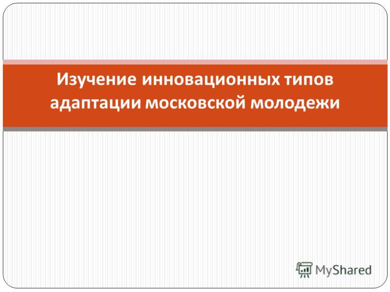 Изучение инновационных типов адаптации московской молодежи