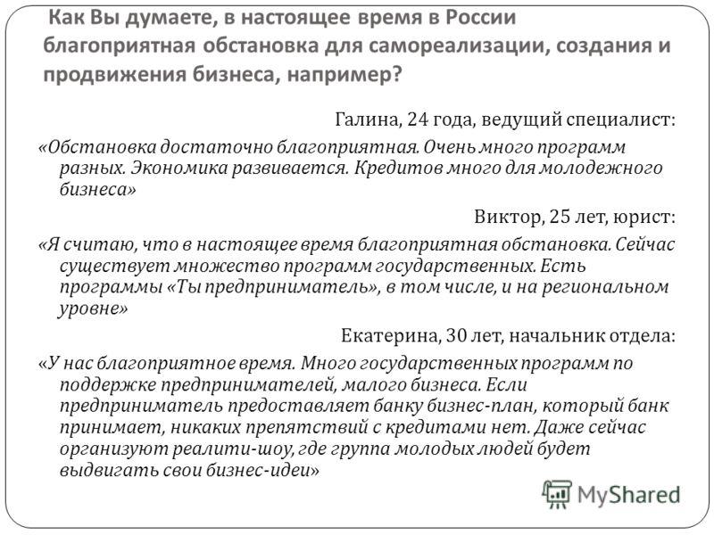 Как Вы думаете, в настоящее время в России благоприятная обстановка для самореализации, создания и продвижения бизнеса, например ? Галина, 24 года, ведущий специалист : « Обстановка достаточно благоприятная. Очень много программ разных. Экономика раз