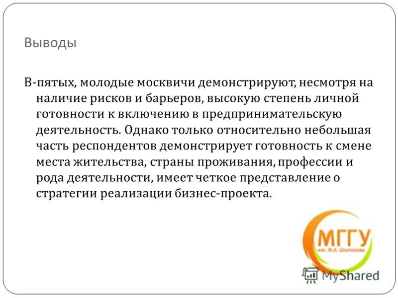 Выводы В - пятых, молодые москвичи демонстрируют, несмотря на наличие рисков и барьеров, высокую степень личной готовности к включению в предпринимательскую деятельность. Однако только относительно небольшая часть респондентов демонстрирует готовност