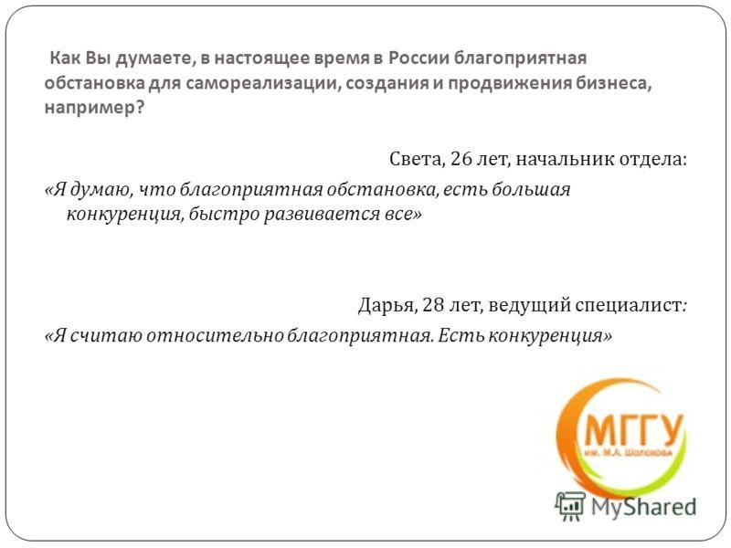 Как Вы думаете, в настоящее время в России благоприятная обстановка для самореализации, создания и продвижения бизнеса, например ? Света, 26 лет, начальник отдела : « Я думаю, что благоприятная обстановка, есть большая конкуренция, быстро развивается