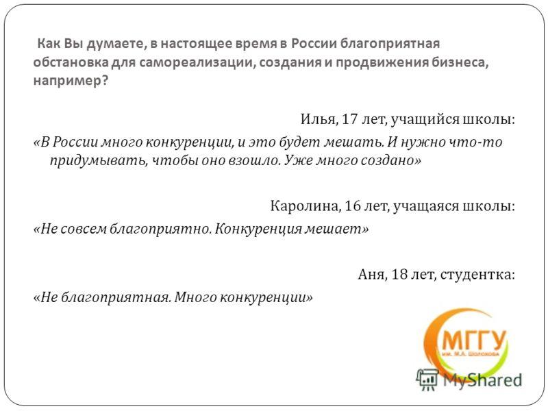Как Вы думаете, в настоящее время в России благоприятная обстановка для самореализации, создания и продвижения бизнеса, например ? Илья, 17 лет, учащийся школы : « В России много конкуренции, и это будет мешать. И нужно что - то придумывать, чтобы он