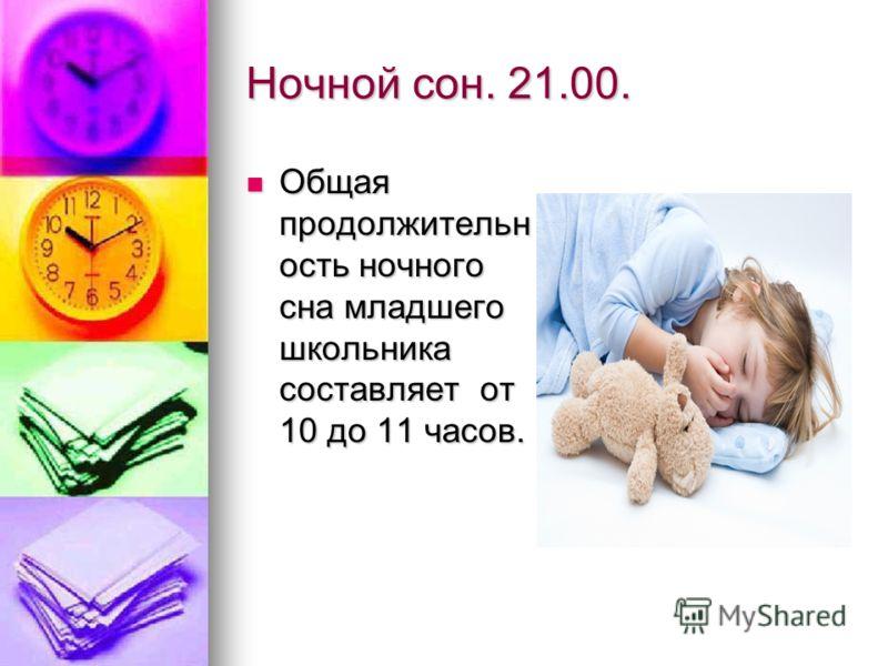 Ночной сон. 21.00. Общая продолжительн ость ночного сна младшего школьника составляет от 10 до 11 часов. Общая продолжительн ость ночного сна младшего школьника составляет от 10 до 11 часов.
