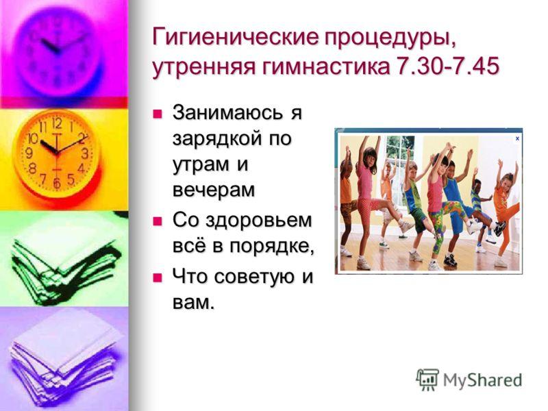 Гигиенические процедуры, утренняя гимнастика 7.30-7.45 Занимаюсь я зарядкой по утрам и вечерам Занимаюсь я зарядкой по утрам и вечерам Со здоровьем всё в порядке, Со здоровьем всё в порядке, Что советую и вам. Что советую и вам.