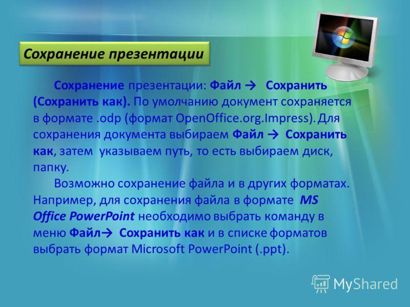 Сохранение презентации: Файл Сохранить (Сохранить как). По умолчанию документ сохраняется в формате.odp (формат OpenOffice.org.Impress). Для сохранения документа выбираем Файл Сохранить как, затем указываем путь, то есть выбираем диск, папку. Возможн