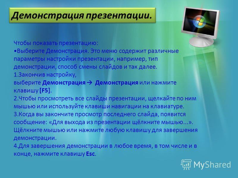 Чтобы показать презентацию: Выберите Демонстрация. Это меню содержит различные параметры настройки презентации, например, тип демонстрации, способ смены слайдов и так далее. 1.Закончив настройку, выберите Демонстрация Демонстрация или нажмите клавишу