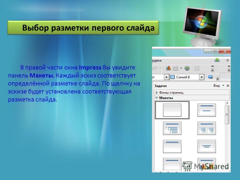 В правой части окна Impress Вы увидите панель Макеты. Каждый эскиз соответствует определённой разметке слайда. По щелчку на эскизе будет установлена соответствующая разметка слайда. Выбор разметки первого слайда