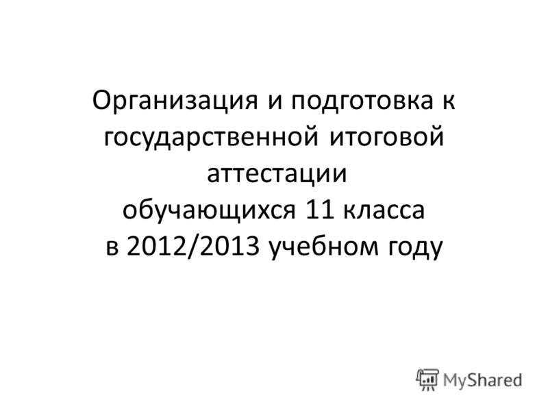 Организация и подготовка к государственной итоговой аттестации обучающихся 11 класса в 2012/2013 учебном году