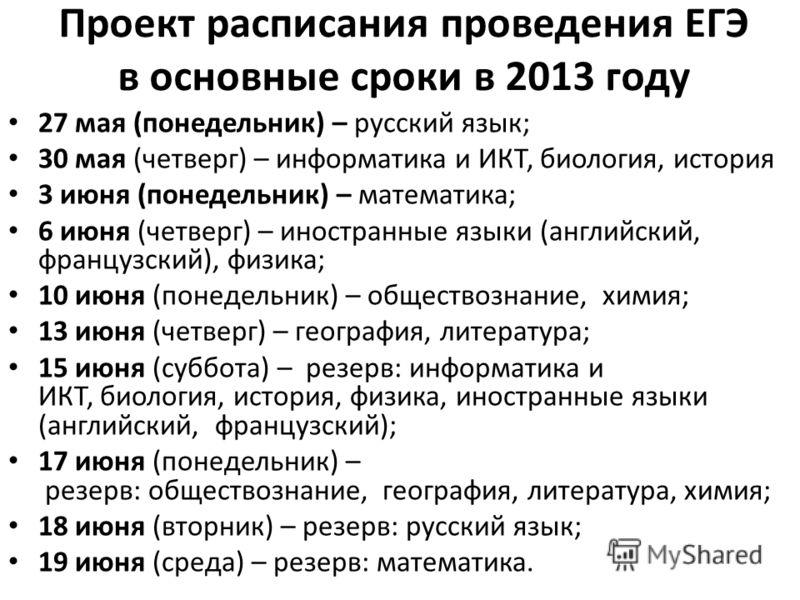 Проект расписания проведения ЕГЭ в основные сроки в 2013 году 27 мая (понедельник) – русский язык; 30 мая (четверг) – информатика и ИКТ, биология, история 3 июня (понедельник) – математика; 6 июня (четверг) – иностранные языки (английский, французски