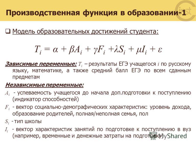 Производственная функция в образовании-1 Модель образовательных достижений студента: T i = α + βA i + γF i +λS i + μI i + ε Зависимые переменные: T i – результаты ЕГЭ учащегося i по русскому языку, математике, а также средний балл ЕГЭ по всем сданным