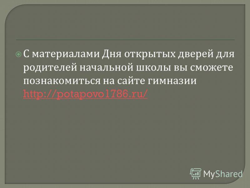 С материалами Дня открытых дверей для родителей начальной школы вы сможете познакомиться на сайте гимназии http://potapovo1786.ru/ http://potapovo1786.ru/