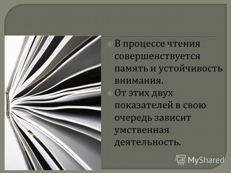 В процессе чтения совершенствуется память и устойчивость внимания. От этих двух показателей в свою очередь зависит умственная деятельность.