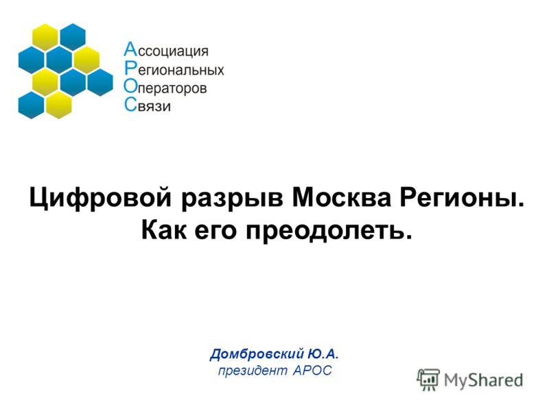 Домбровский Ю.А. президент АРОС Цифровой разрыв Москва Регионы. Как его преодолеть.