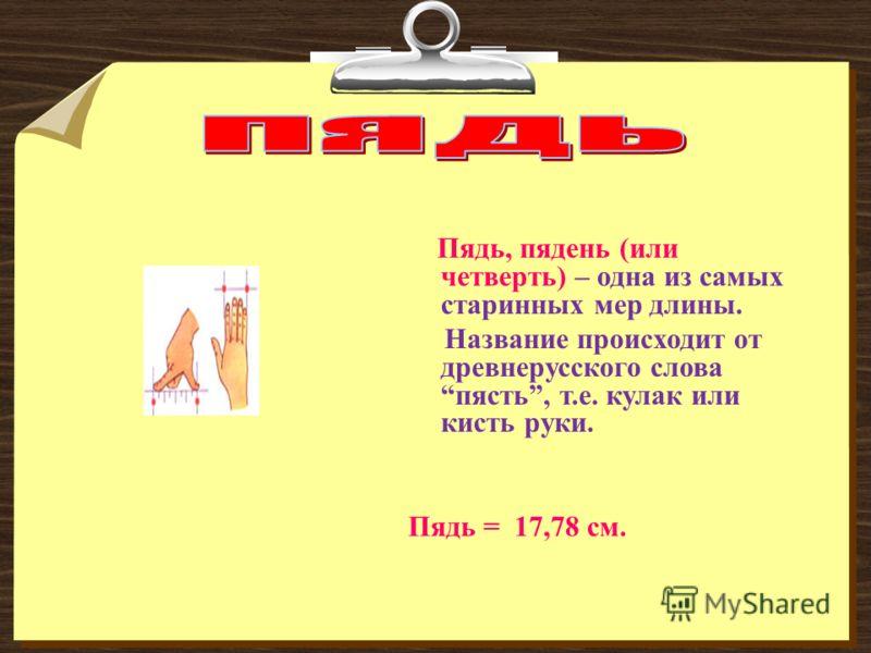 Пядь, пядень (или четверть) – одна из самых старинных мер длины. Название происходит от древнерусского словапясть, т.е. кулак или кисть руки. Пядь = 17,78 см.