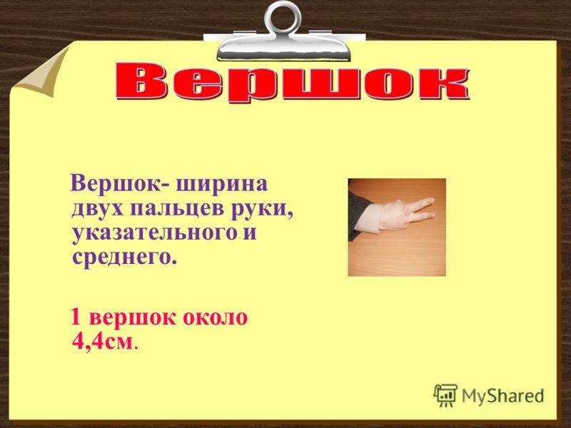Вершок- ширина двух пальцев руки, указательного и среднего. 1 вершок около 4,4см.