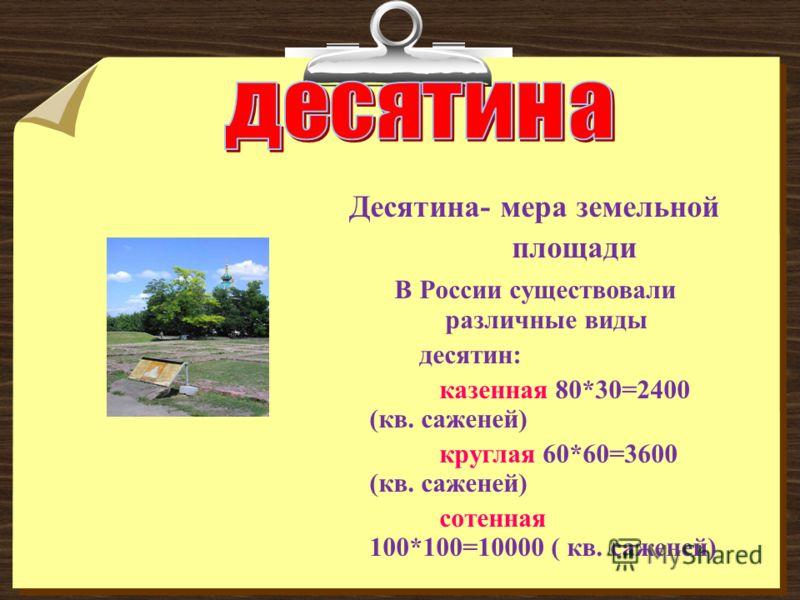 Десятина- мера земельной площади В России существовали различные виды десятин: казенная 80*30=2400 (кв. саженей) круглая 60*60=3600 (кв. саженей) сотенная 100*100=10000 ( кв. саженей)