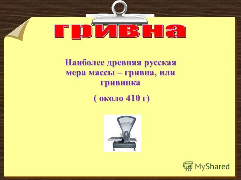 Наиболее древняя русская мера массы – гривна, или гривинка ( около 410 г) ( около 410 г)
