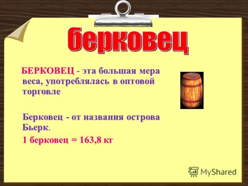 БЕРКОВЕЦ - эта большая мера веса, употреблялась в оптовой торговле БЕРКОВЕЦ - эта большая мера веса, употреблялась в оптовой торговле Берковец - от названия острова Бьерк. Берковец - от названия острова Бьерк. 1 берковец = 163,8 кг 1 берковец = 163,8