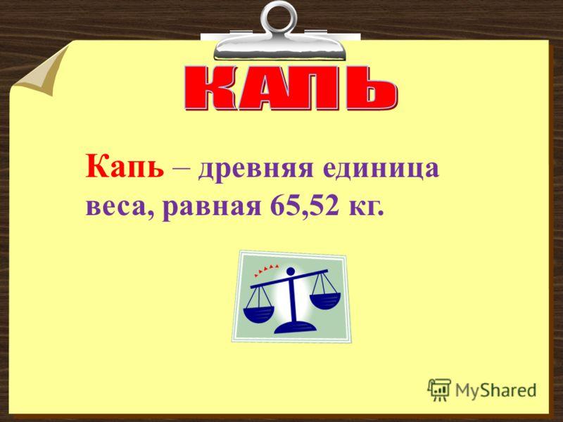 Капь – древняя единица веса, равная 65,52 кг.
