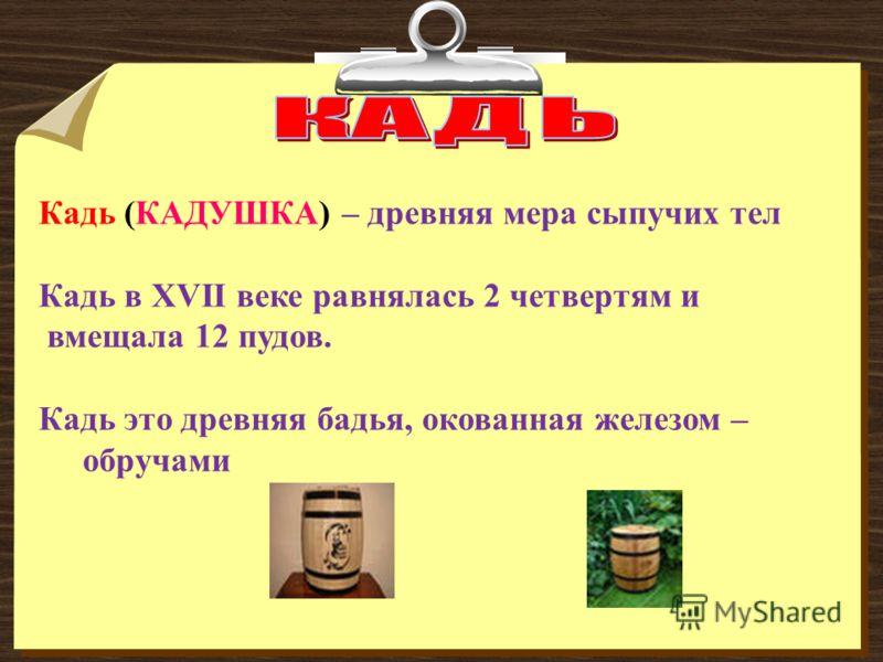 Кадь (КАДУШКА) – древняя мера сыпучих тел Кадь в XVII веке равнялась 2 четвертям и вмещала 12 пудов. Кадь это древняя бадья, окованная железом – обручами